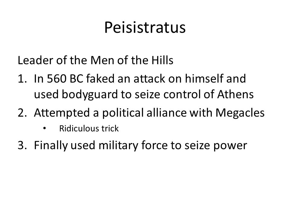 Peisistratus Leader of the Men of the Hills 1.In 560 BC faked an attack on himself and used bodyguard to seize control of Athens 2.Attempted a political alliance with Megacles Ridiculous trick 3.Finally used military force to seize power