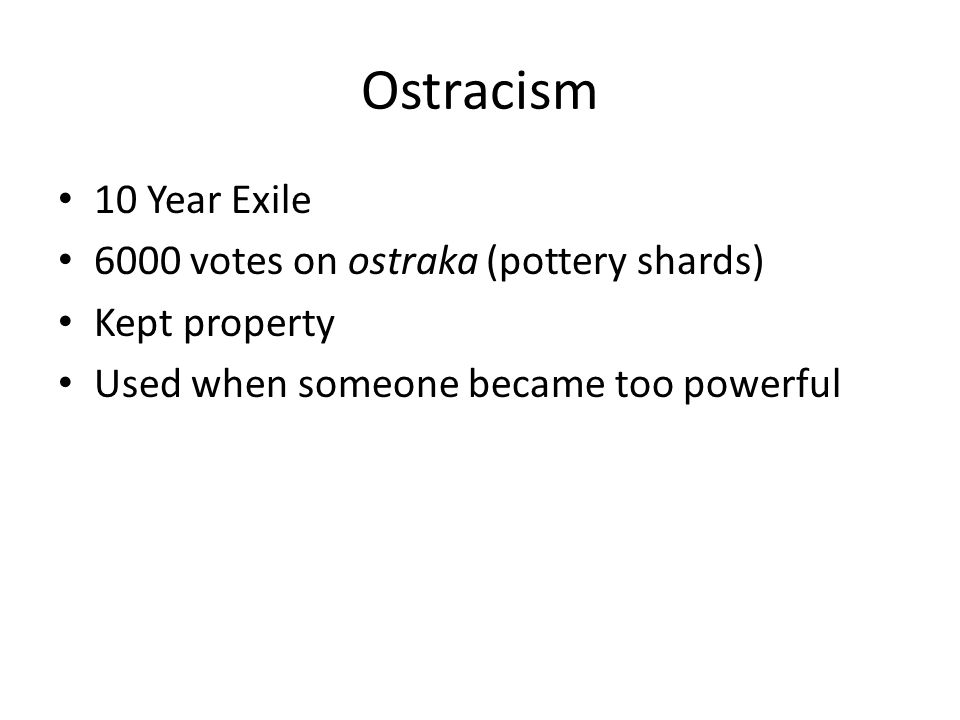 Ostracism 10 Year Exile 6000 votes on ostraka (pottery shards) Kept property Used when someone became too powerful