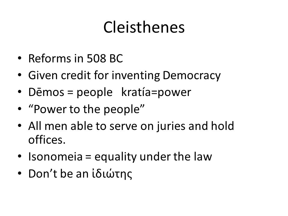 Cleisthenes Reforms in 508 BC Given credit for inventing Democracy Dēmos = people kratía=power Power to the people All men able to serve on juries and hold offices.