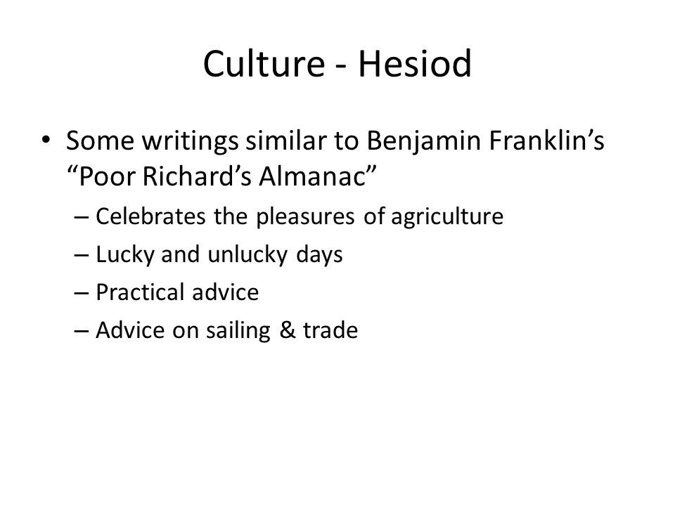 Culture - Hesiod Some writings similar to Benjamin Franklins Poor Richards Almanac – Celebrates the pleasures of agriculture – Lucky and unlucky days – Practical advice – Advice on sailing & trade