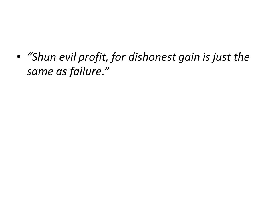 Shun evil profit, for dishonest gain is just the same as failure.