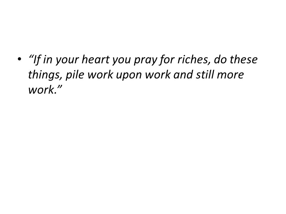 If in your heart you pray for riches, do these things, pile work upon work and still more work.