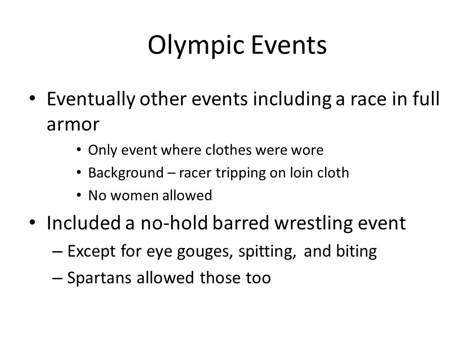 Olympic Events Eventually other events including a race in full armor Only event where clothes were wore Background – racer tripping on loin cloth No women allowed Included a no-hold barred wrestling event – Except for eye gouges, spitting, and biting – Spartans allowed those too