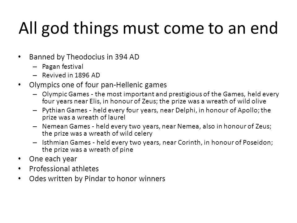 All god things must come to an end Banned by Theodocius in 394 AD – Pagan festival – Revived in 1896 AD Olympics one of four pan-Hellenic games – Olympic Games - the most important and prestigious of the Games, held every four years near Elis, in honour of Zeus; the prize was a wreath of wild olive – Pythian Games - held every four years, near Delphi, in honour of Apollo; the prize was a wreath of laurel – Nemean Games - held every two years, near Nemea, also in honour of Zeus; the prize was a wreath of wild celery – Isthmian Games - held every two years, near Corinth, in honour of Poseidon; the prize was a wreath of pine One each year Professional athletes Odes written by Pindar to honor winners