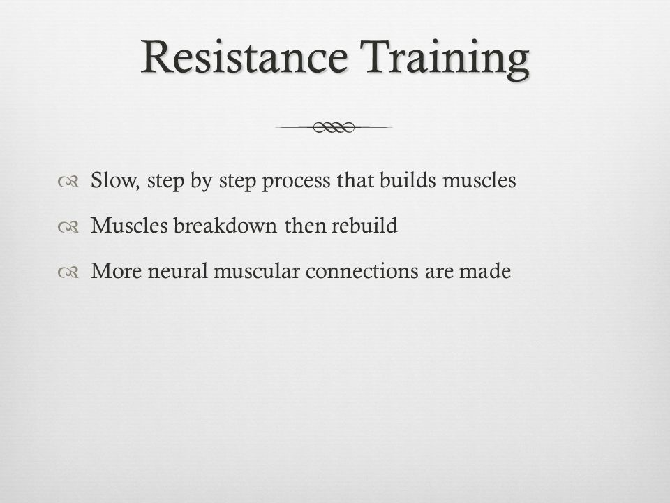 Resistance Training Slow, step by step process that builds muscles Muscles breakdown then rebuild More neural muscular connections are made