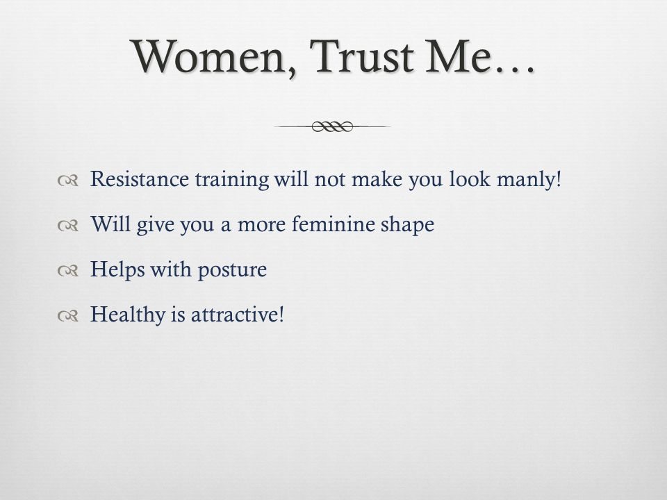 Women, Trust Me… Resistance training will not make you look manly.