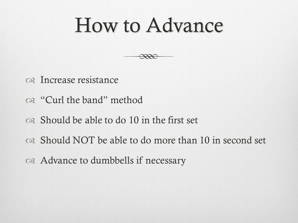 How to Advance Increase resistance Curl the band method Should be able to do 10 in the first set Should NOT be able to do more than 10 in second set Advance to dumbbells if necessary