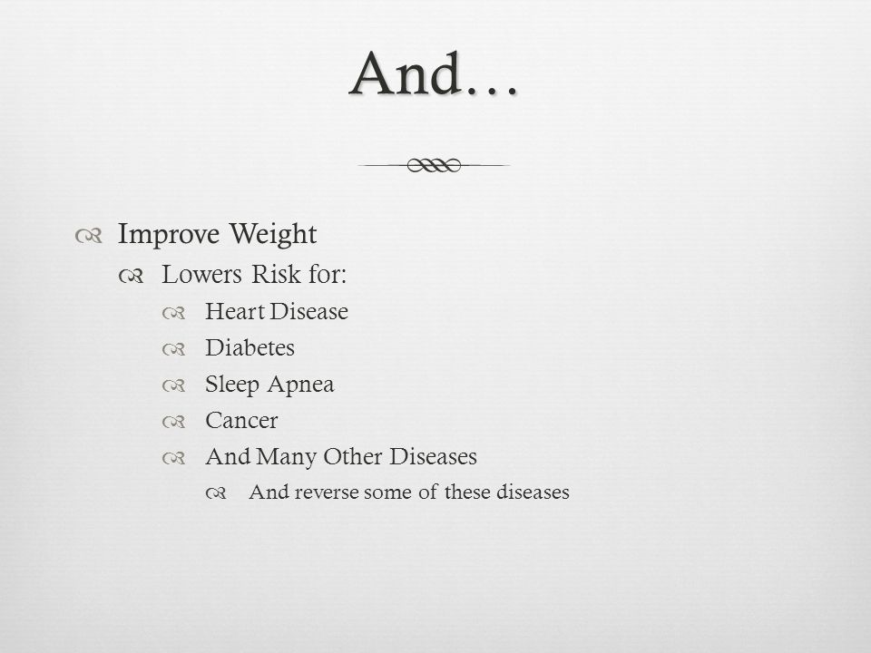 And… Improve Weight Lowers Risk for: Heart Disease Diabetes Sleep Apnea Cancer And Many Other Diseases And reverse some of these diseases