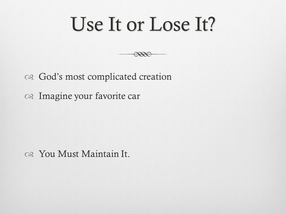 Use It or Lose It Gods most complicated creation Imagine your favorite car You Must Maintain It.