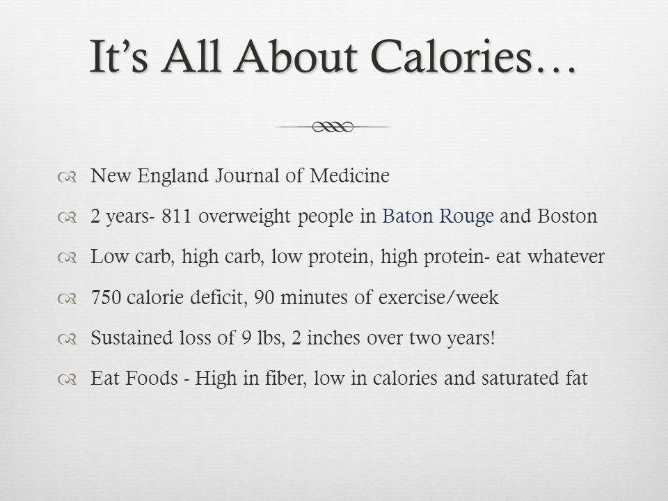 Its All About Calories… New England Journal of Medicine 2 years- 811 overweight people in Baton Rouge and Boston Low carb, high carb, low protein, high protein- eat whatever 750 calorie deficit, 90 minutes of exercise/week Sustained loss of 9 lbs, 2 inches over two years.
