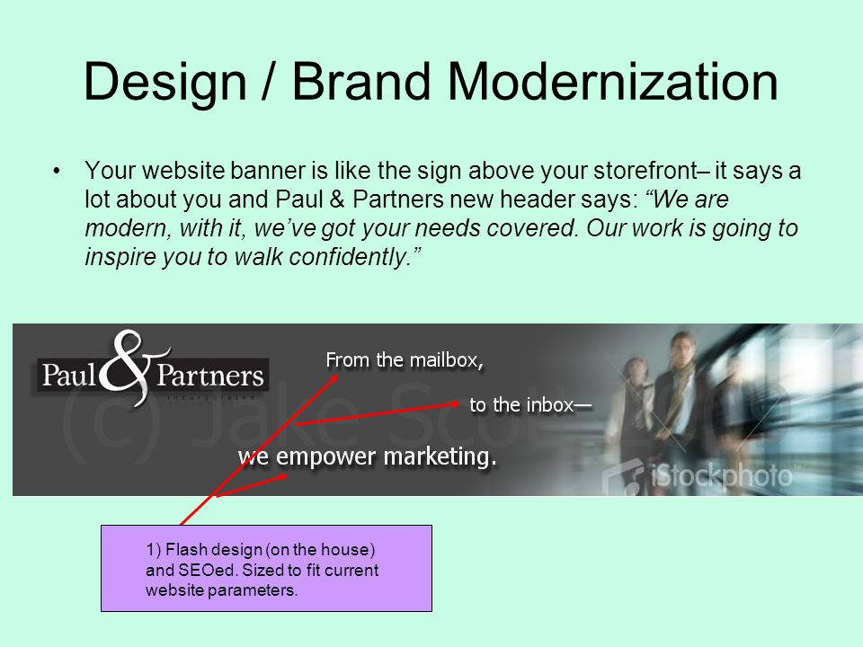 Design / Brand Modernization Your website banner is like the sign above your storefront– it says a lot about you and Paul & Partners new header says: We are modern, with it, weve got your needs covered.