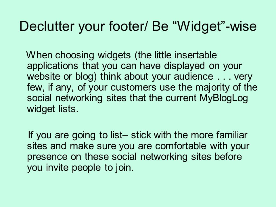Declutter your footer/ Be Widget-wise When choosing widgets (the little insertable applications that you can have displayed on your website or blog) think about your audience...