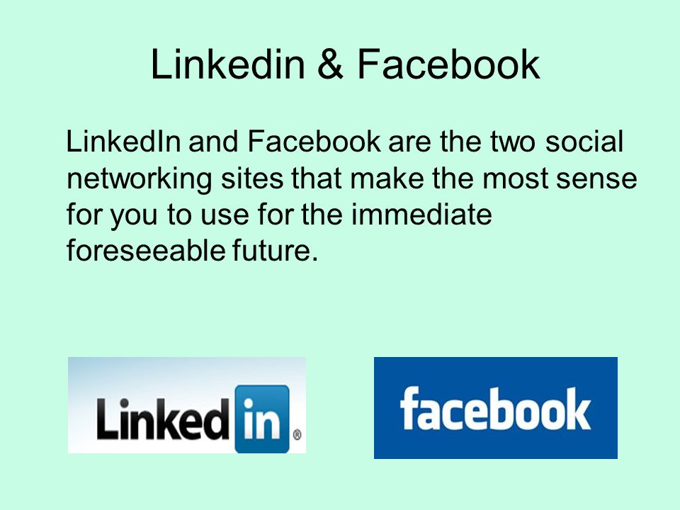 Linkedin & Facebook LinkedIn and Facebook are the two social networking sites that make the most sense for you to use for the immediate foreseeable future.