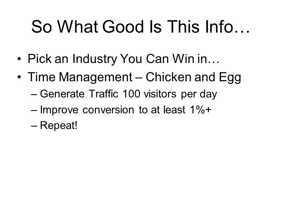 So What Good Is This Info… Pick an Industry You Can Win in… Time Management – Chicken and Egg –Generate Traffic 100 visitors per day –Improve conversion to at least 1%+ –Repeat!