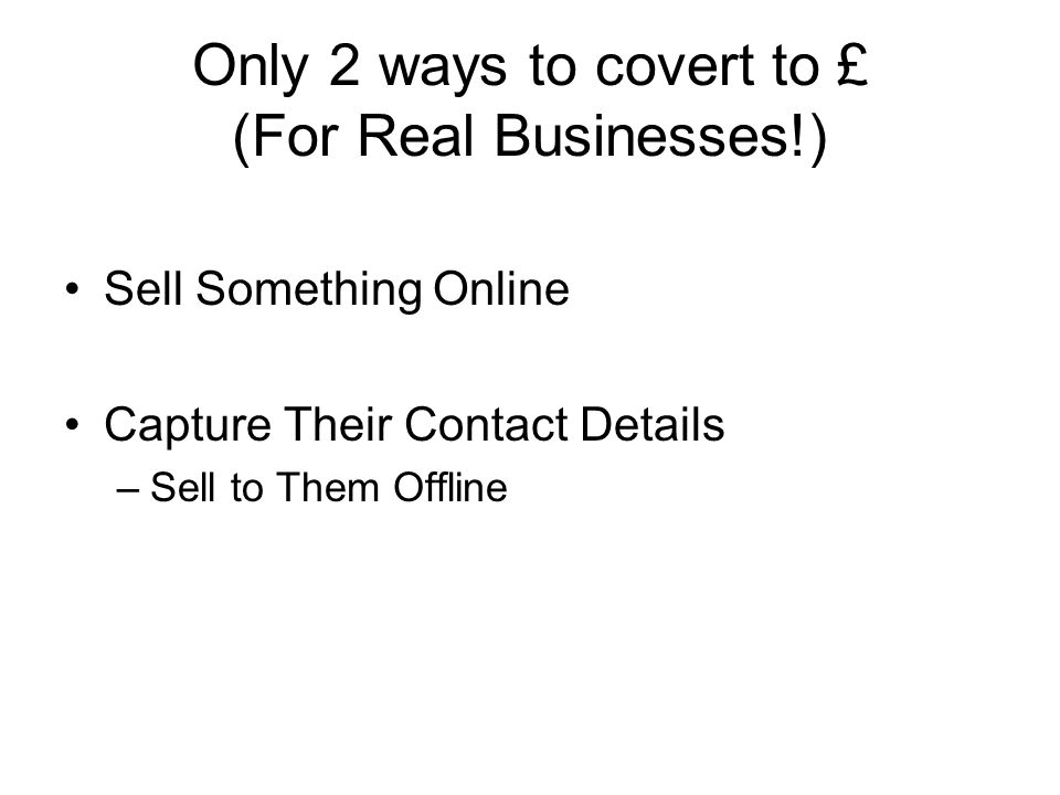 Only 2 ways to covert to £ (For Real Businesses!) Sell Something Online Capture Their Contact Details –Sell to Them Offline