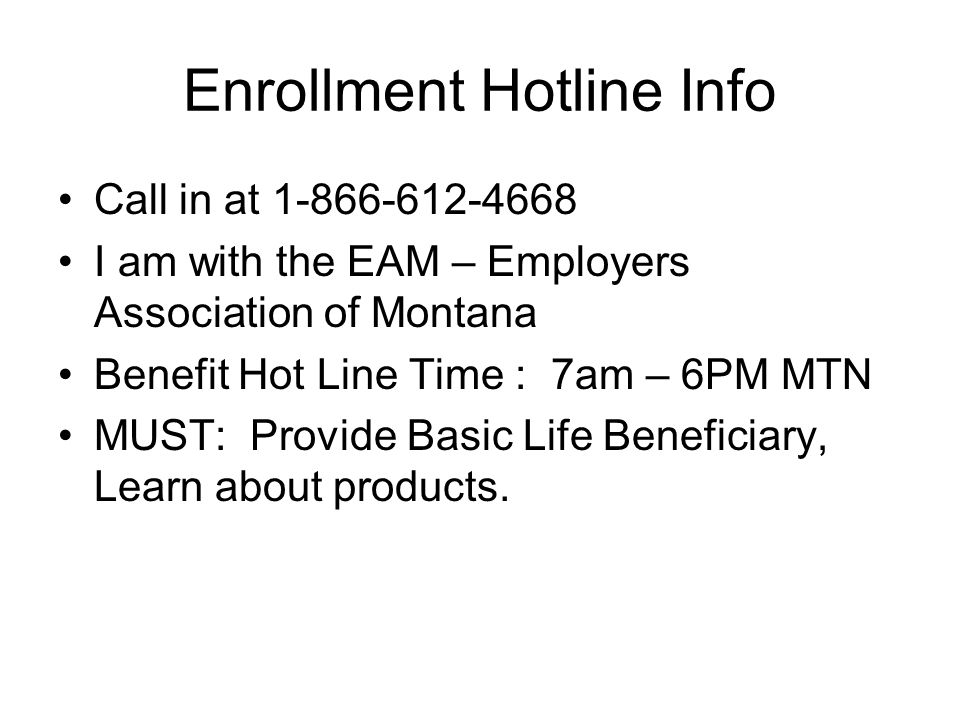 Enrollment Hotline Info Call in at 1-866-612-4668 I am with the EAM – Employers Association of Montana Benefit Hot Line Time : 7am – 6PM MTN MUST: Provide Basic Life Beneficiary, Learn about products.