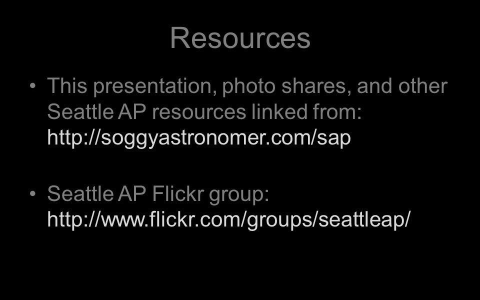 Resources This presentation, photo shares, and other Seattle AP resources linked from: http://soggyastronomer.com/sap Seattle AP Flickr group: http://www.flickr.com/groups/seattleap/