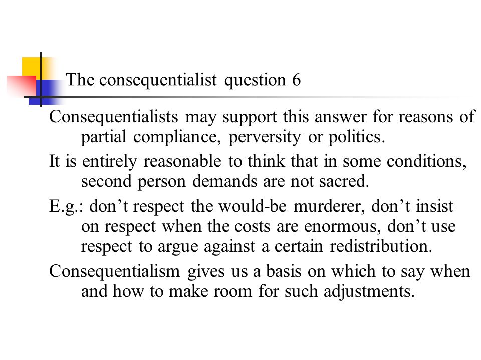The consequentialist question 6 Consequentialists may support this answer for reasons of partial compliance, perversity or politics.