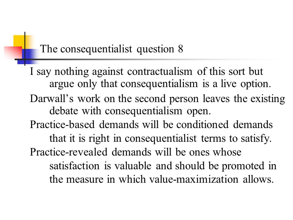 The consequentialist question 8 I say nothing against contractualism of this sort but argue only that consequentialism is a live option.