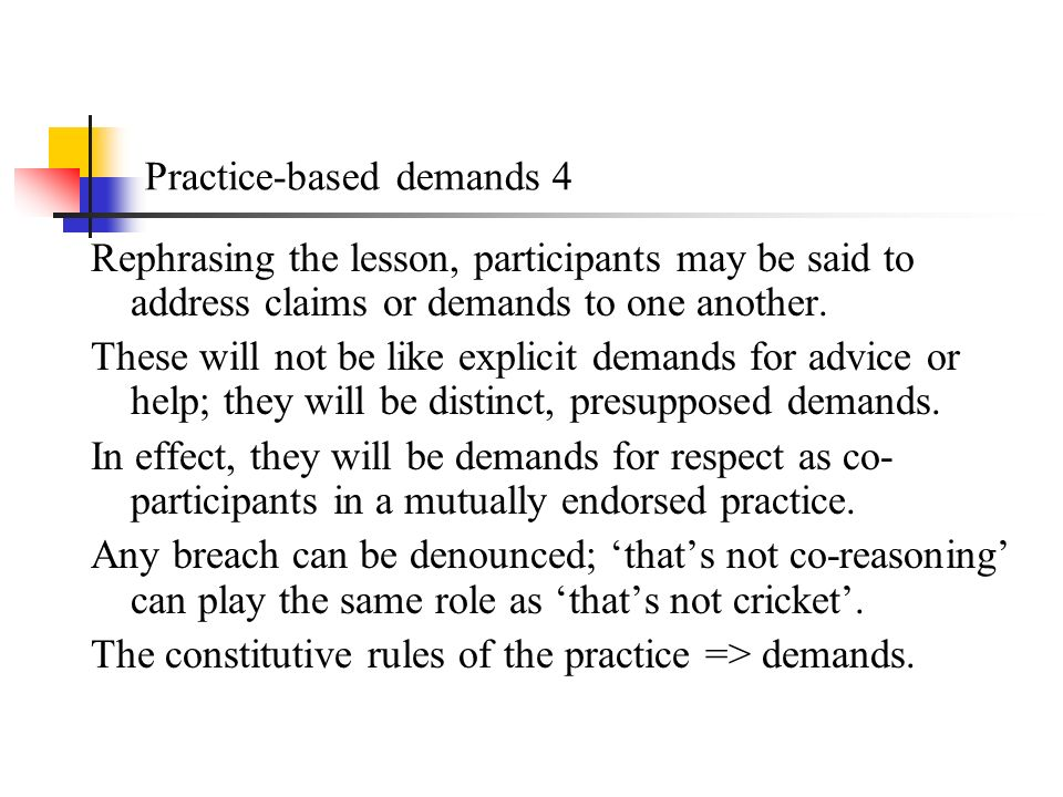 Practice-based demands 4 Rephrasing the lesson, participants may be said to address claims or demands to one another.