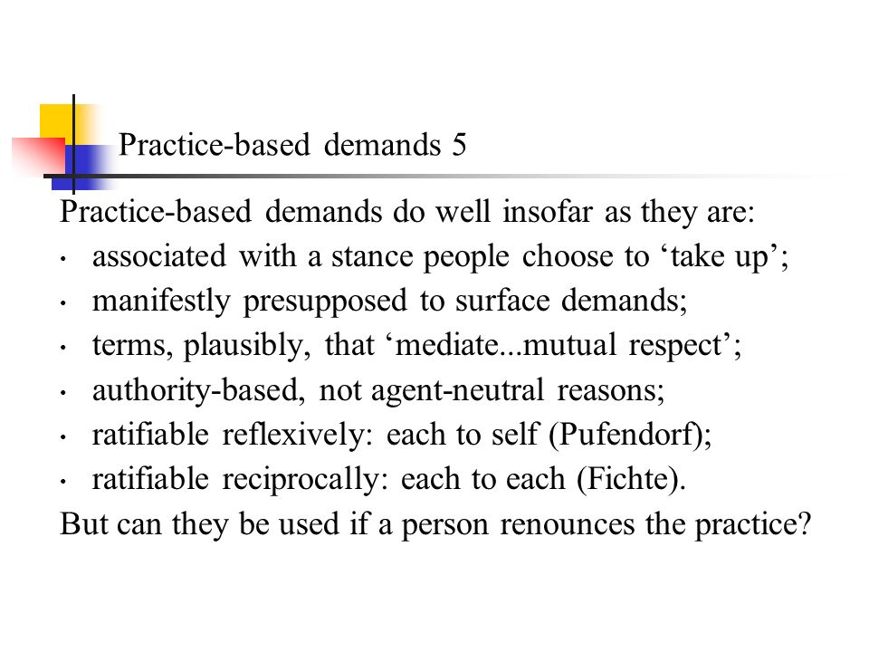 Practice-based demands 5 Practice-based demands do well insofar as they are: associated with a stance people choose to take up; manifestly presupposed to surface demands; terms, plausibly, that mediate...mutual respect; authority-based, not agent-neutral reasons; ratifiable reflexively: each to self (Pufendorf); ratifiable reciprocally: each to each (Fichte).