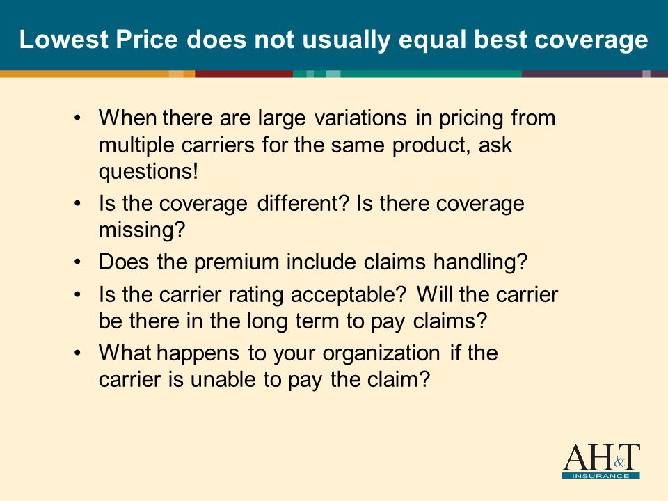 Lowest Price does not usually equal best coverage When there are large variations in pricing from multiple carriers for the same product, ask questions.