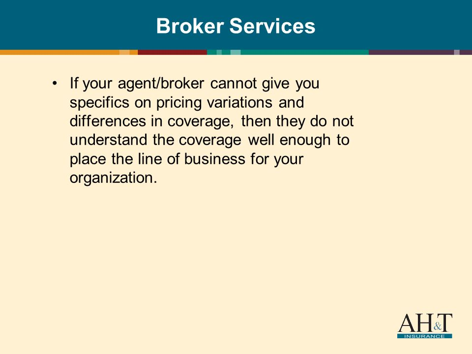 Broker Services If your agent/broker cannot give you specifics on pricing variations and differences in coverage, then they do not understand the coverage well enough to place the line of business for your organization.
