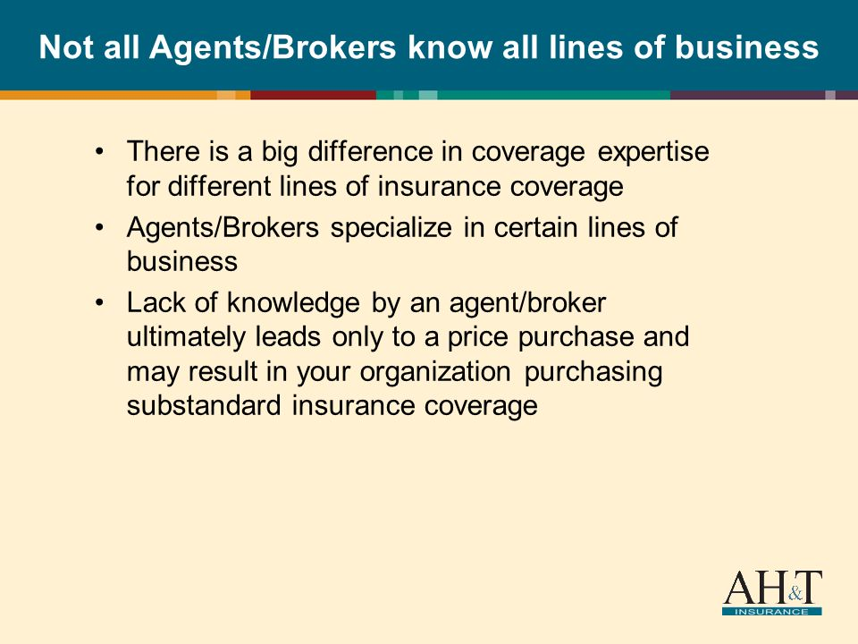 Not all Agents/Brokers know all lines of business There is a big difference in coverage expertise for different lines of insurance coverage Agents/Brokers specialize in certain lines of business Lack of knowledge by an agent/broker ultimately leads only to a price purchase and may result in your organization purchasing substandard insurance coverage