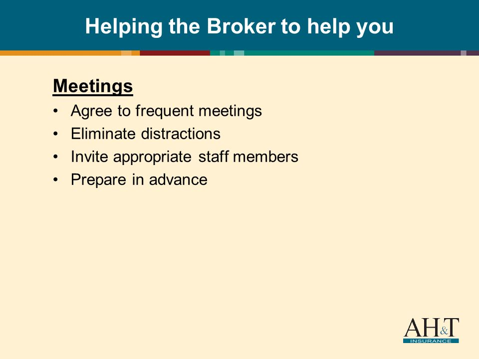Helping the Broker to help you Meetings Agree to frequent meetings Eliminate distractions Invite appropriate staff members Prepare in advance