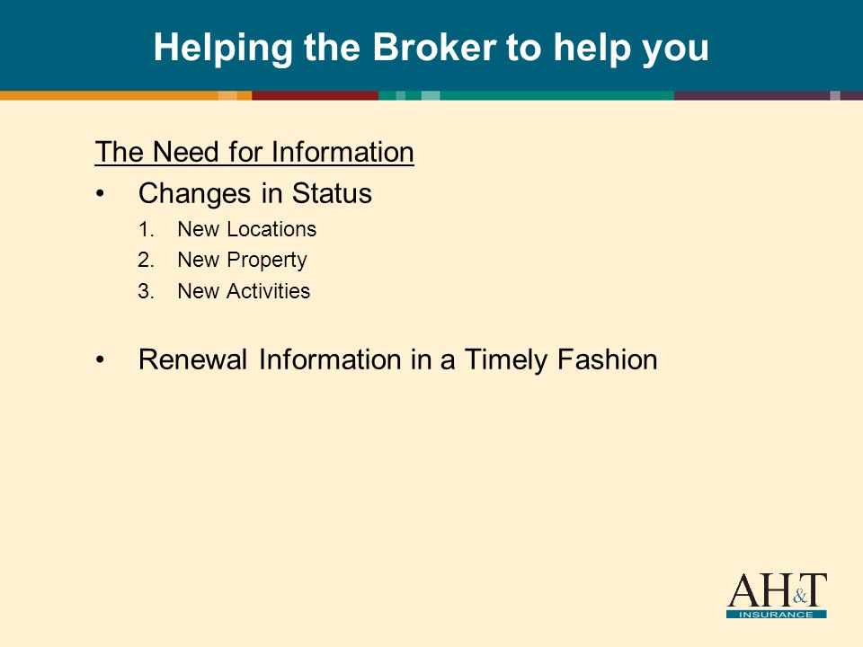 Helping the Broker to help you The Need for Information Changes in Status 1.New Locations 2.New Property 3.New Activities Renewal Information in a Timely Fashion