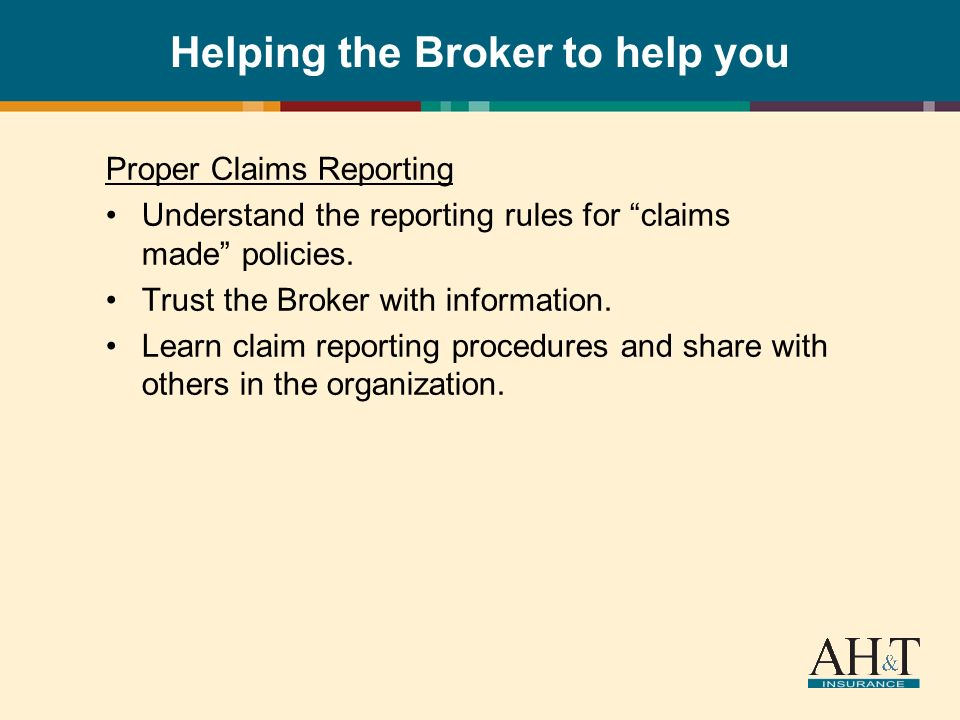 Helping the Broker to help you Proper Claims Reporting Understand the reporting rules for claims made policies.