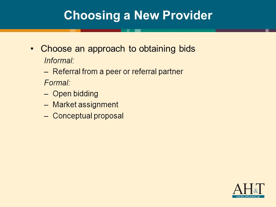 Choosing a New Provider Choose an approach to obtaining bids Informal: –Referral from a peer or referral partner Formal: –Open bidding –Market assignment –Conceptual proposal
