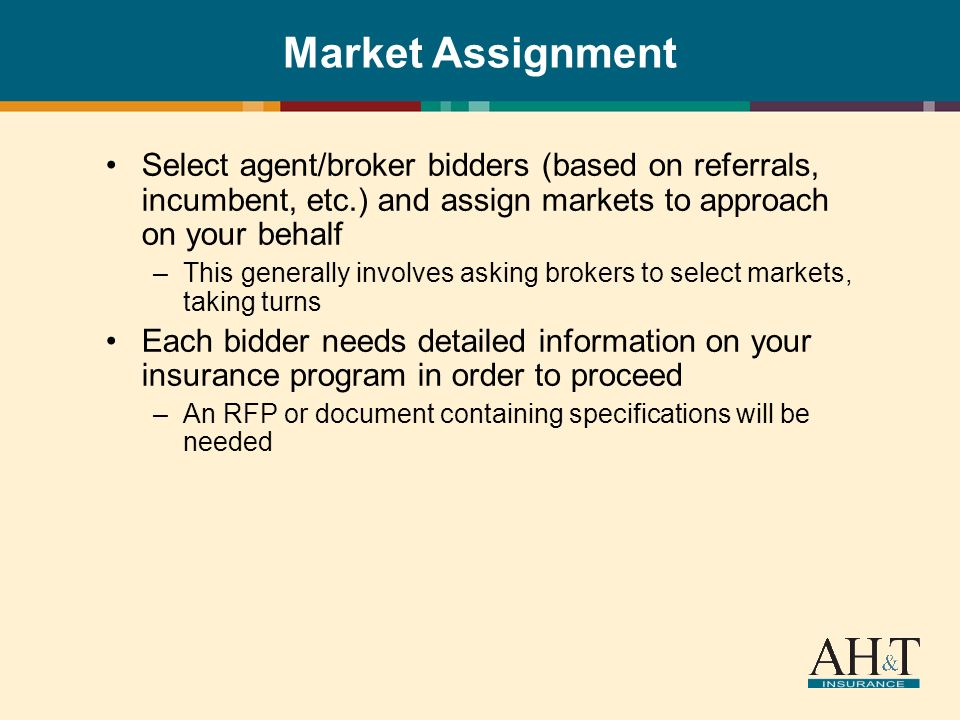 Market Assignment Select agent/broker bidders (based on referrals, incumbent, etc.) and assign markets to approach on your behalf –This generally involves asking brokers to select markets, taking turns Each bidder needs detailed information on your insurance program in order to proceed –An RFP or document containing specifications will be needed