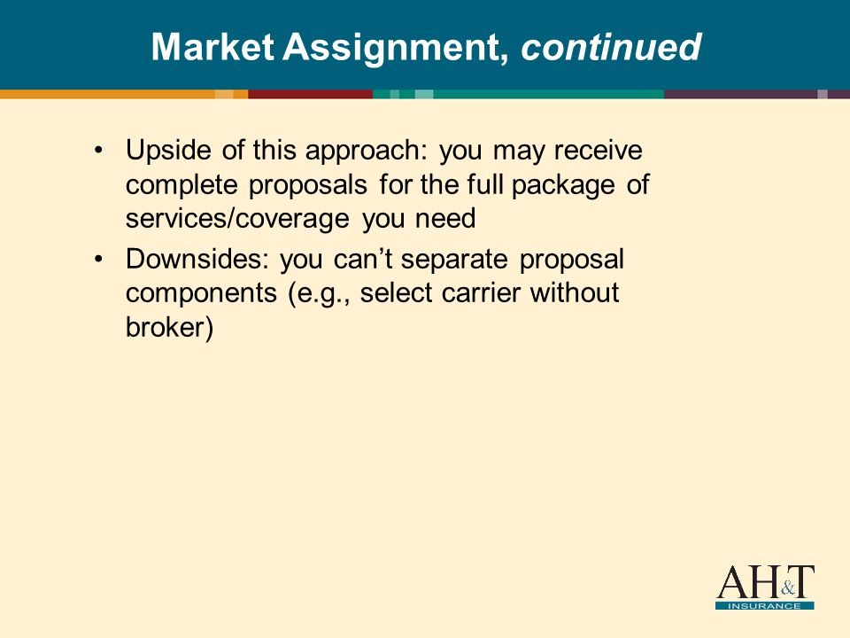 Market Assignment, continued Upside of this approach: you may receive complete proposals for the full package of services/coverage you need Downsides: you cant separate proposal components (e.g., select carrier without broker)