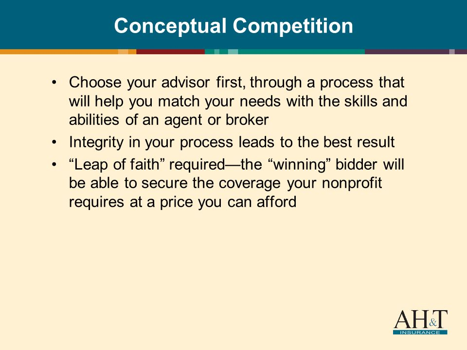 Conceptual Competition Choose your advisor first, through a process that will help you match your needs with the skills and abilities of an agent or broker Integrity in your process leads to the best result Leap of faith requiredthe winning bidder will be able to secure the coverage your nonprofit requires at a price you can afford