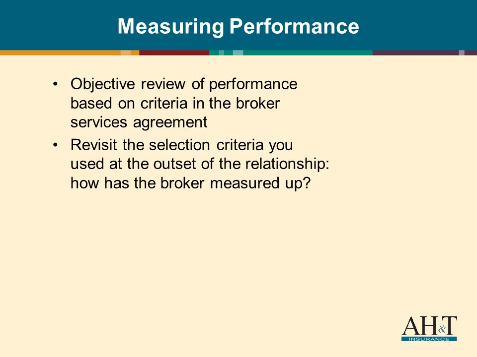 Measuring Performance Objective review of performance based on criteria in the broker services agreement Revisit the selection criteria you used at the outset of the relationship: how has the broker measured up