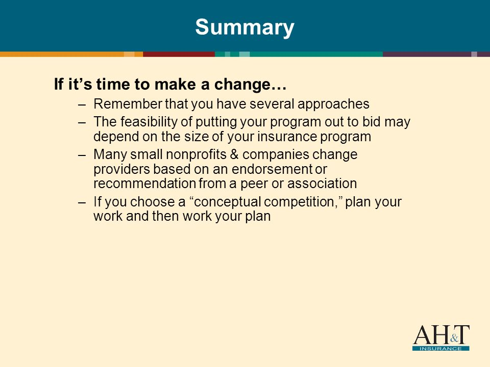 Summary If its time to make a change… –Remember that you have several approaches –The feasibility of putting your program out to bid may depend on the size of your insurance program –Many small nonprofits & companies change providers based on an endorsement or recommendation from a peer or association –If you choose a conceptual competition, plan your work and then work your plan