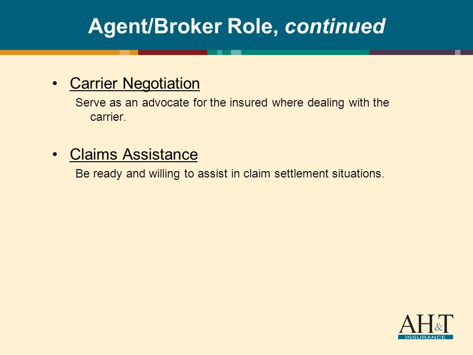 Agent/Broker Role, continued Carrier Negotiation Serve as an advocate for the insured where dealing with the carrier.