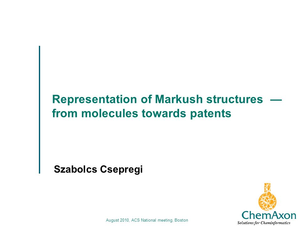 August 2010, ACS National meeting, Boston Representation of Markush structures from molecules towards patents Szabolcs Csepregi Solutions for Cheminformatics