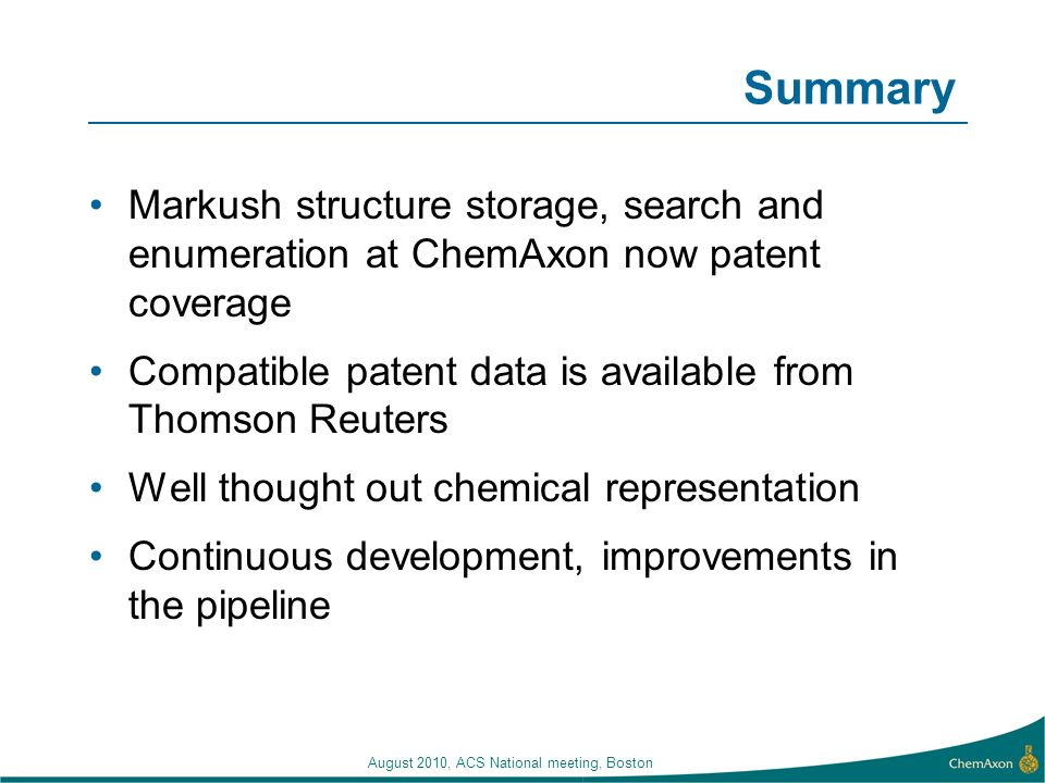 August 2010, ACS National meeting, Boston Summary Markush structure storage, search and enumeration at ChemAxon now patent coverage Compatible patent data is available from Thomson Reuters Well thought out chemical representation Continuous development, improvements in the pipeline