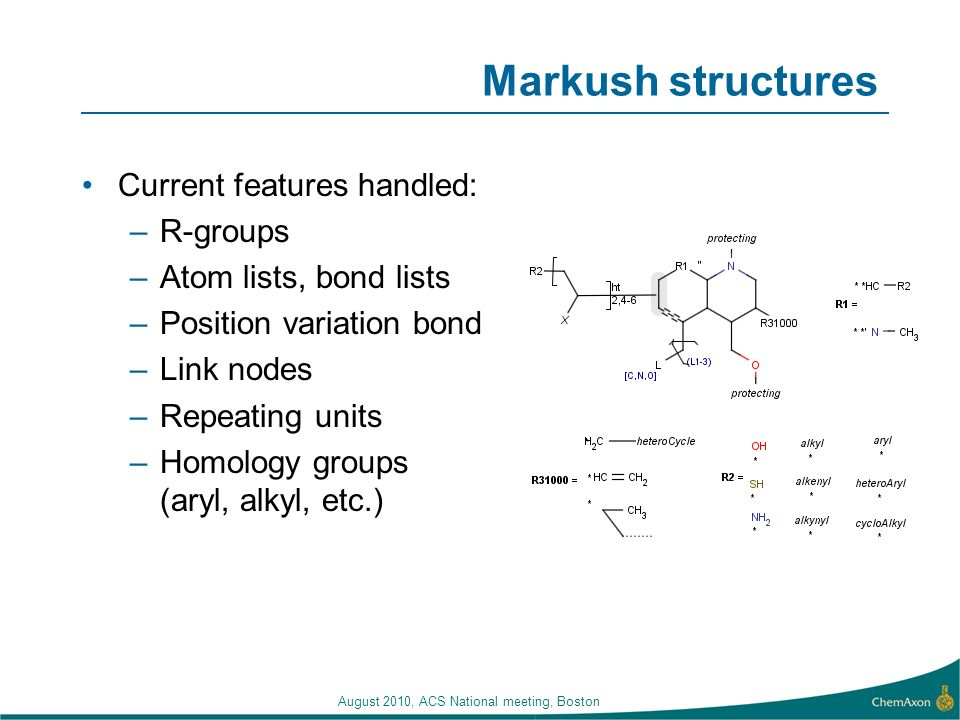 August 2010, ACS National meeting, Boston Markush structures Current features handled: –R-groups –Atom lists, bond lists –Position variation bond –Link nodes –Repeating units –Homology groups (aryl, alkyl, etc.)