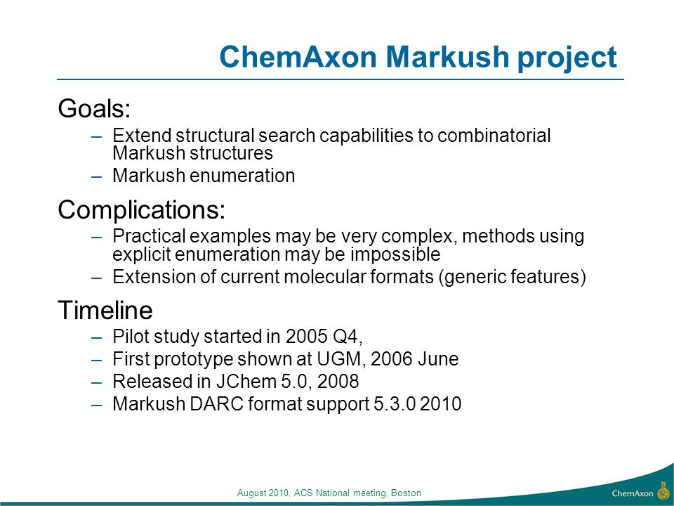 August 2010, ACS National meeting, Boston ChemAxon Markush project Goals: –Extend structural search capabilities to combinatorial Markush structures –Markush enumeration Complications: –Practical examples may be very complex, methods using explicit enumeration may be impossible –Extension of current molecular formats (generic features) Timeline –Pilot study started in 2005 Q4, –First prototype shown at UGM, 2006 June –Released in JChem 5.0, 2008 –Markush DARC format support 5.3.0 2010