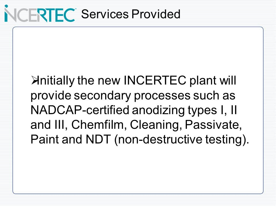 Initially the new INCERTEC plant will provide secondary processes such as NADCAP-certified anodizing types I, II and III, Chemfilm, Cleaning, Passivate, Paint and NDT (non-destructive testing).