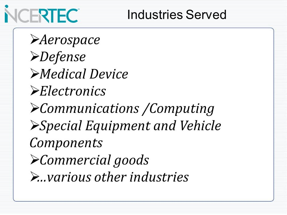 Aerospace Defense Medical Device Electronics Communications /Computing Special Equipment and Vehicle Components Commercial goods …various other industries Industries Served