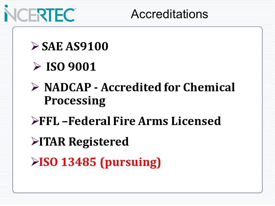 SAE AS9100 ISO 9001 NADCAP - Accredited for Chemical Processing FFL –Federal Fire Arms Licensed ITAR Registered ISO (pursuing) Accreditations