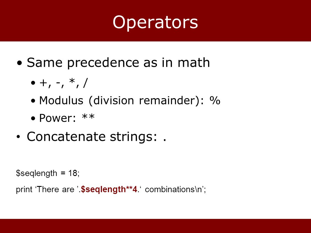 Operators Same precedence as in math +, -, *, / Modulus (division remainder): % Power: ** Concatenate strings:.