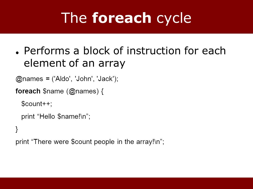 The foreach cycle Performs a block of instruction for each element of an = ( Aldo , John , Jack ); foreach $name { $count++; print Hello $name!\n; } print There were $count people in the array!\n;