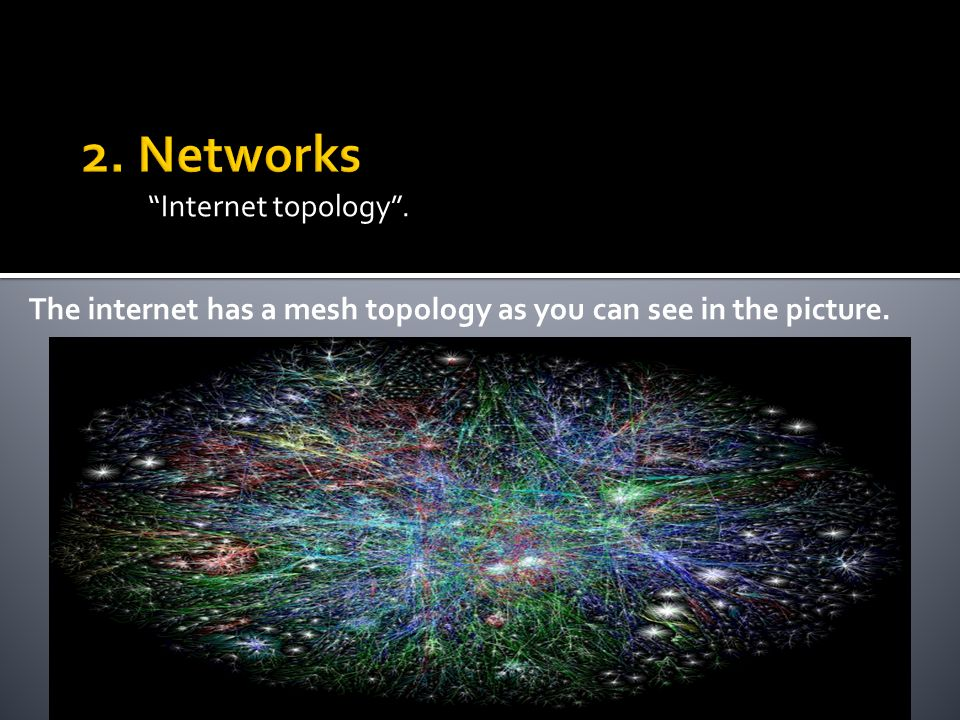 Internet topology. The internet has a mesh topology as you can see in the picture.
