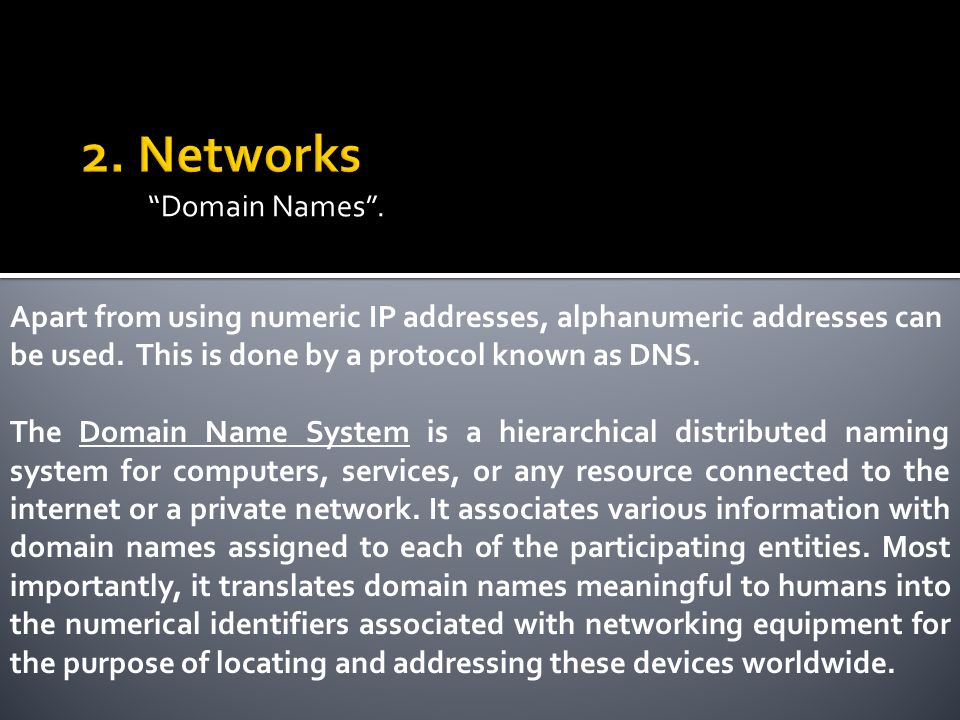 Domain Names. Apart from using numeric IP addresses, alphanumeric addresses can be used.