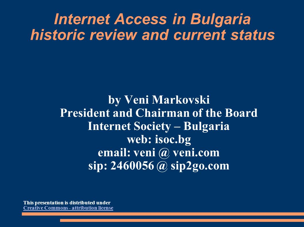 Internet Access in Bulgaria historic review and current status by Veni Markovski President and Chairman of the Board Internet Society – Bulgaria web: isoc.bg email: veni @ veni.com sip: 2460056 @ sip2go.com This presentation is distributed under Creative Commons - attribution license